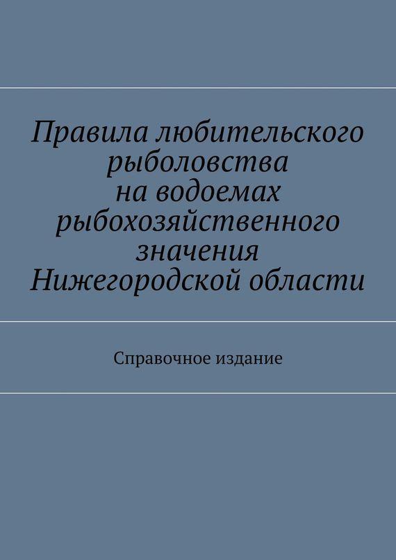 Коллектив авторов Правила любительского рыболовства наводоемах рыбохозяйственного значения Нижегородской области. Справочное издание