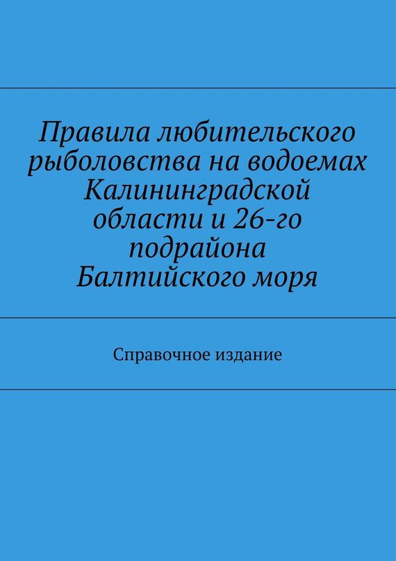 Правила любительского рыболовства наводоемах Калининградской области и26-го подрайона Балтийскогоморя. Справочное издание