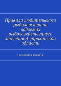 - Правила любительского рыболовства на водоемах рыбохозяйственного значения Астраханской области. Справочное издание