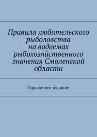 - Правила любительского рыболовства наводоемах рыбохозяйственного значения Смоленской области. Справочное издание