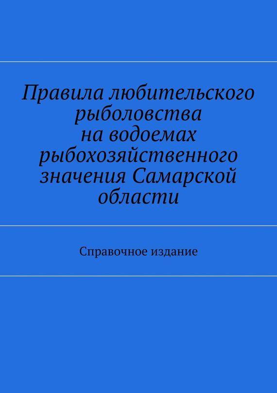 Коллектив авторов Правила любительского рыболовства наводоемах рыбохозяйственного значения Самарской области. Справочное издание
