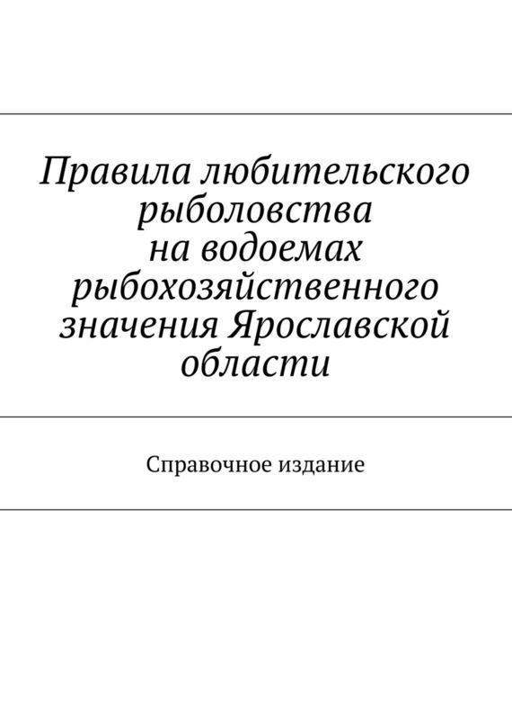 Коллектив авторов Правила любительского рыболовства наводоемах рыбохозяйственного значения Ярославской области. Справочное издание