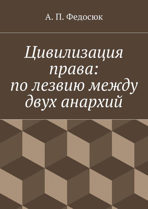 Александр Павлович Федосюк Цивилизация права: полезвиюмежду двух анархий