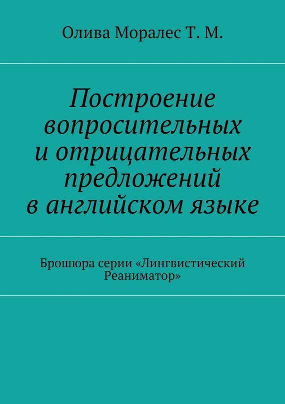 Татьяна Моралес - Построение вопросительных и◦отрицательных предложений в◦английском языке Брошюра серии «Лингвистический Реаниматор»