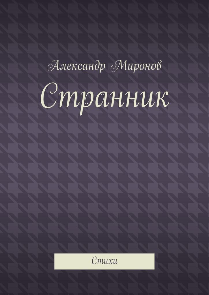 Александр Миронов Странник. Стихи сергей галиуллин чувство вины илегкие наркотики