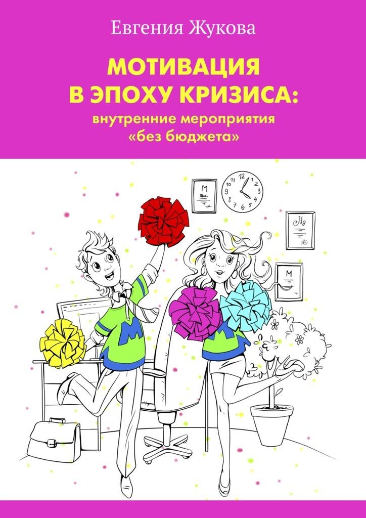 Обложка книги Мотивация в эпоху кризиса: внутренние мероприятия «без бюджета», автор Жукова, Евгения Александровна