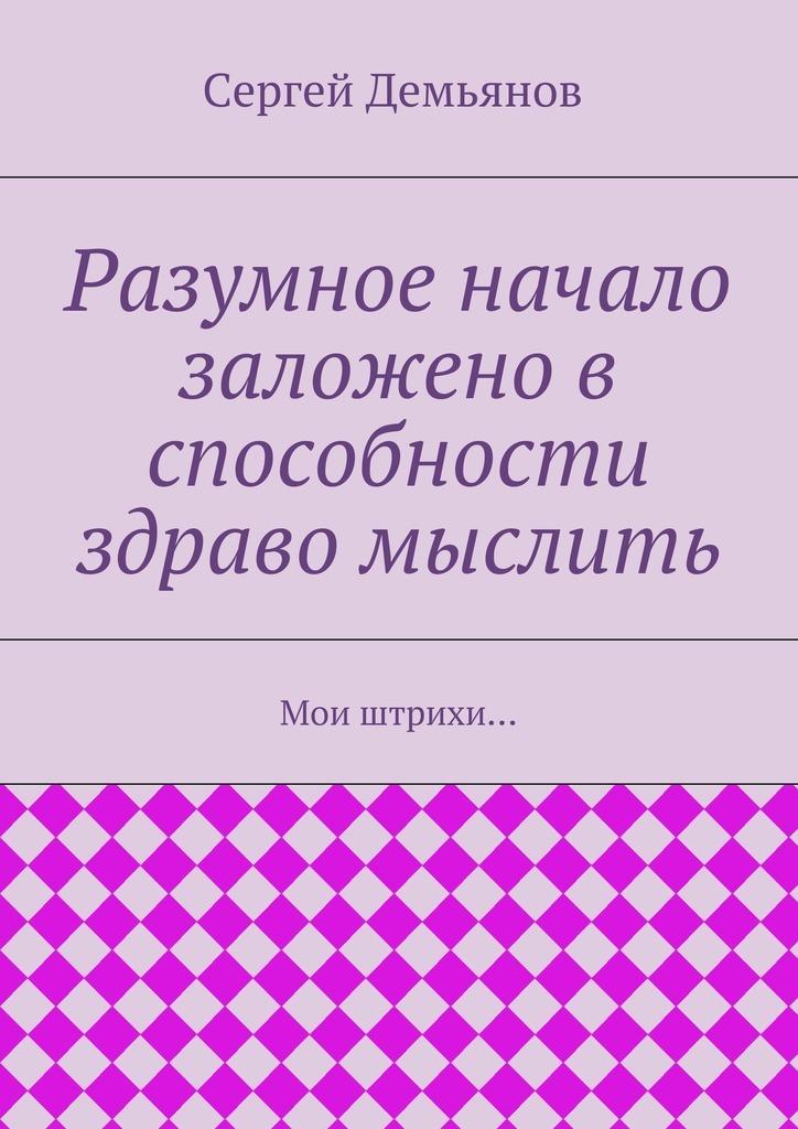Сергей Демьянов Разумное начало заложено в способности здраво мыслить. Мои штрихи… цена