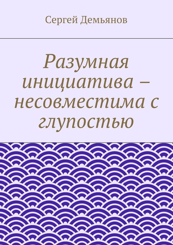Сергей Демьянов Разумная инициатива – несовместима с глупостью ян арт ипотека руководство для ничего не понимающих