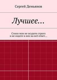 Демьянов, Сергей  - Лучшее… Стихи мои не осудите строго и не ищите в них на всё ответ…