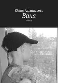 Афанасьева, Юлия  - Ваня. Повесть