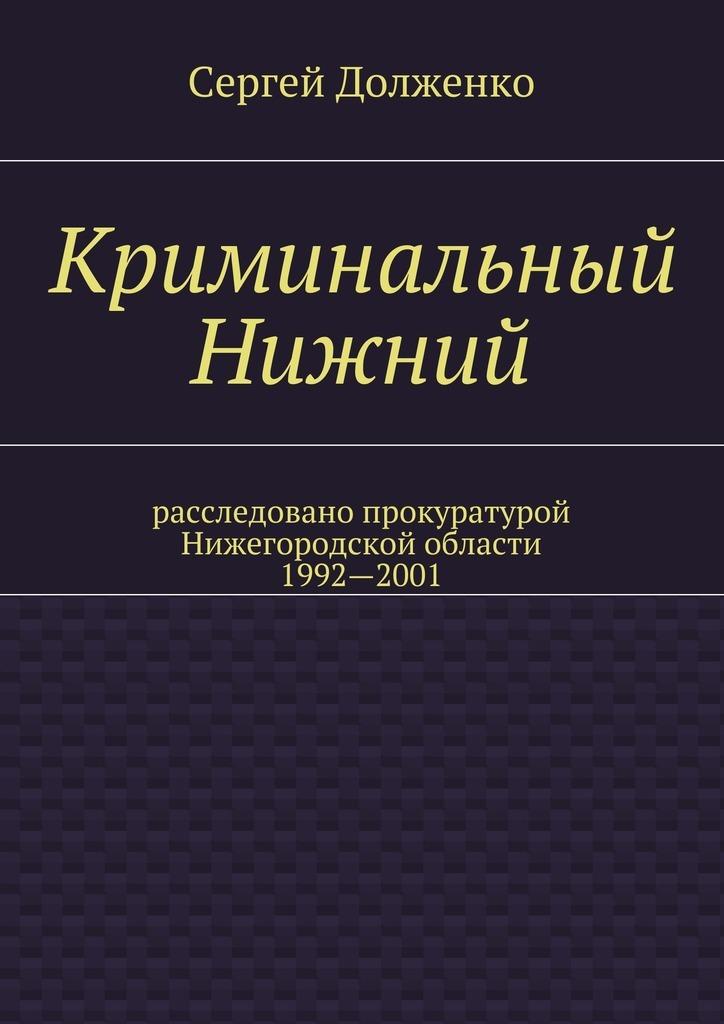 Сергей Долженко Криминальный Нижний. Расследовано прокуратурой Нижегородской области. 1992—2001