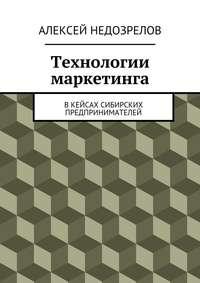 Недозрелов, Алексей  - Технологии маркетинга. Вкейсах сибирских предпринимателей