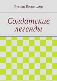 Богомолов, Руслан  - Солдатские легенды