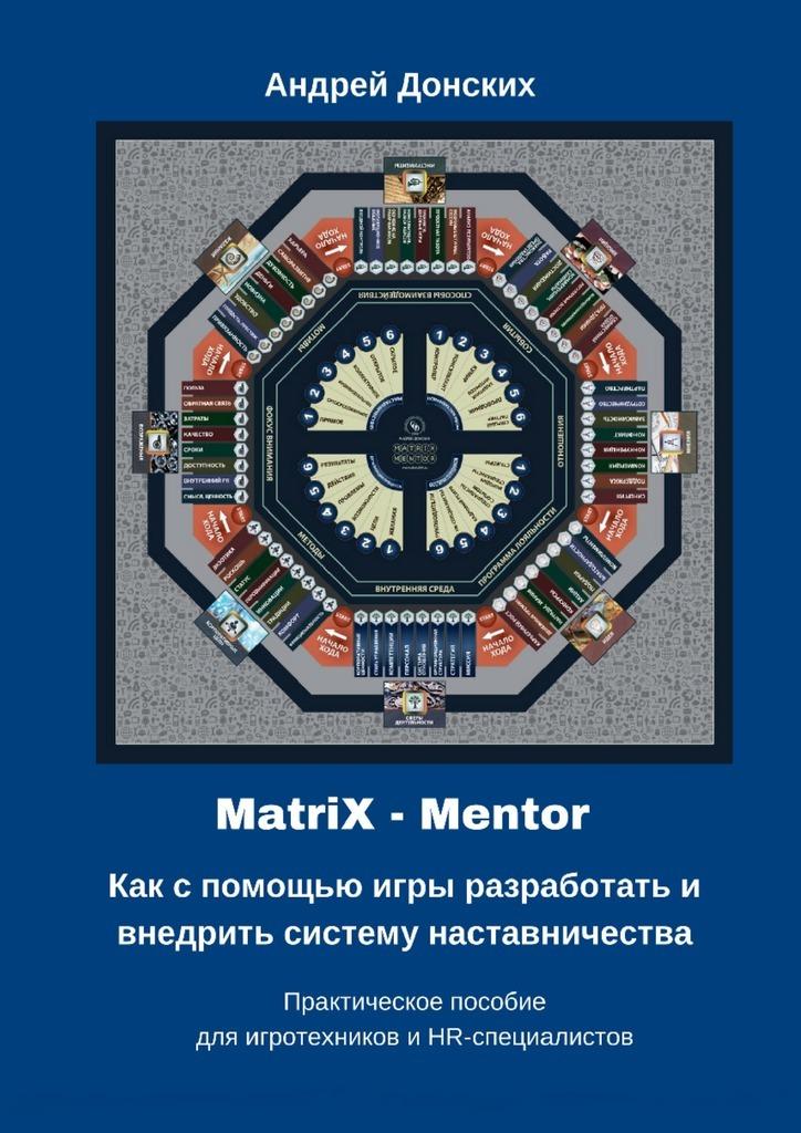 Андрей Донских MatriX – Mentor. Как с помощью игры разработать и внедрить систему наставничества. Практическое пособие для игротехников и HR-специалистов mentor to leader