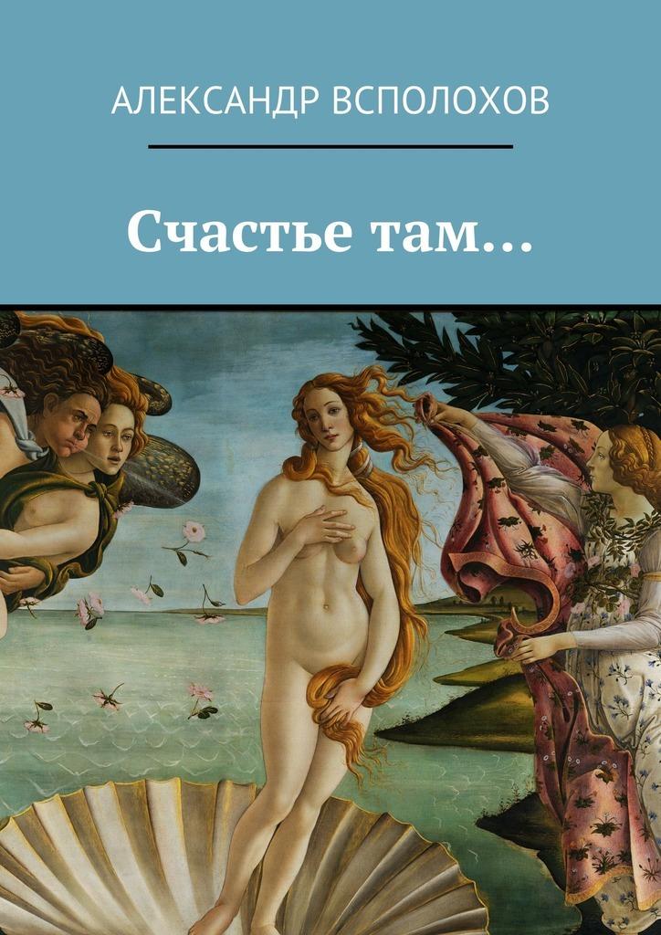 Александр Всполохов - Счастье там…