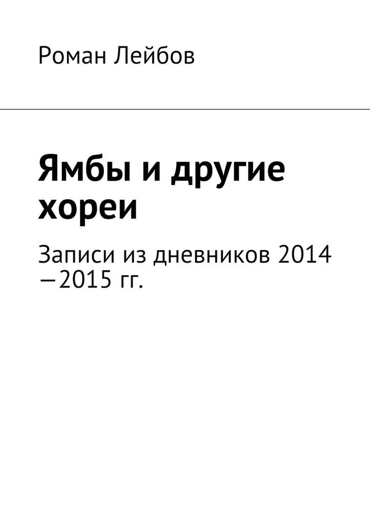 Роман Лейбов Ямбы идругие хореи. Записи издневников 2014—2015гг. какой смартфон в 2014 2015