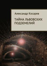 Косарев, Александр  - Тайна львовских подземелий