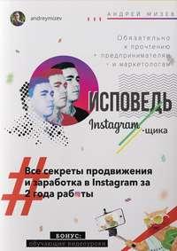 Мизев, Андрей Анатольевич  - Исповедь Instagram`щика. Все секреты продвижения изаработка вInstagram за2года работы