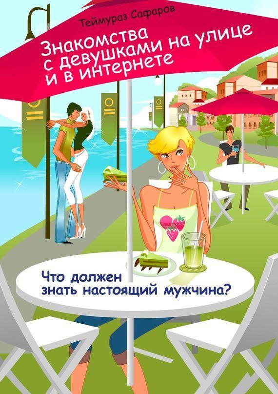 Теймураз Сафаров Знакомства сдевушками наулице ивинтернете. Что должен знать настоящий мужчина? каждый мальчик должен знать