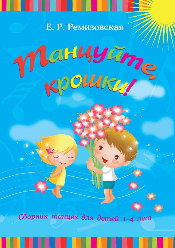 Е Р Ремизовская Танцуйте крошки Сборник танцев для детей 1-4 лет