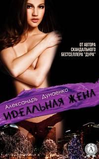 Александръ Дунаенко - Идеальная жена