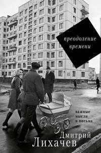 Лихачев, Дмитрий  - Преодоление времени. Важные мысли и письма (сборник)