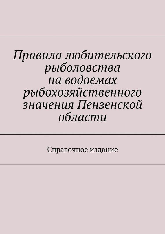 Правила любительского рыболовства наводоемах рыбохозяйственного значения Пензенской области. Справочное издание