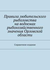 - Правила любительского рыболовства наводоемах рыбохозяйственного значения Орловской области. Справочное издание
