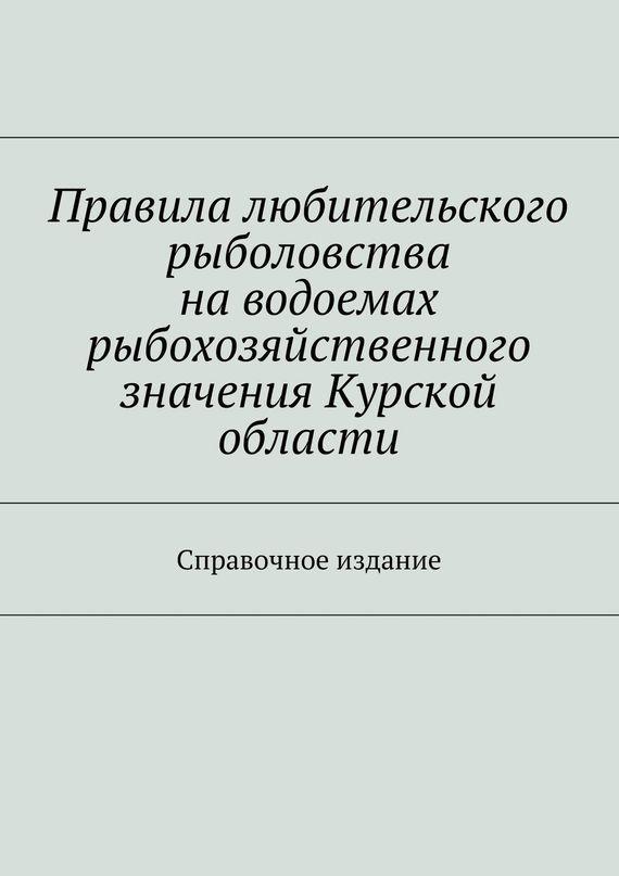 Коллектив авторов Правила любительского рыболовства наводоемах рыбохозяйственного значения Курской области. Справочное издание