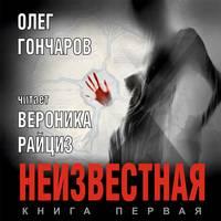 Олег Гончаров - Неизвестная. Книга первая