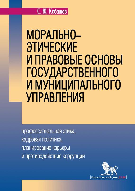 Источник: Кабашов С. Ю.. Морально-этические и правовые основы государственного и муниципального управления. Профессиональная этика, кадровая политика, планирование карьеры и противодействие коррупции