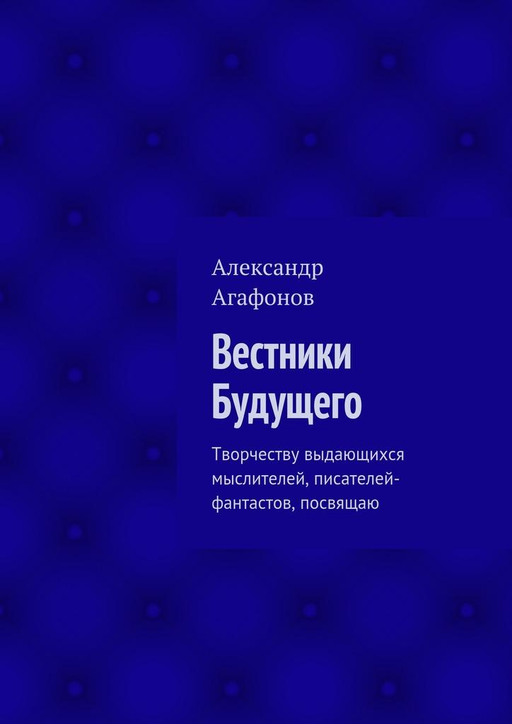 Александр Иванович Агафонов Вестники Будущего. Творчеству выдающихся мыслителей, писателей-фантастов, посвящаю