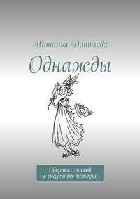 Наталья Данилова - Однажды. Сборник стихов исказочных историй