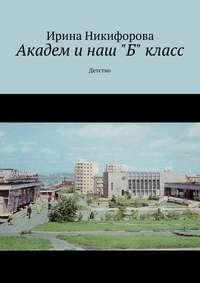 Никифорова, Ирина  - Академ и наш «Б» класс. Детство