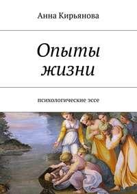 Кирьянова, Анна Валентиновна  - Опыты жизни. Психологическиеэссе