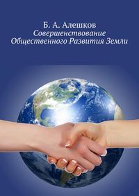 Алешков, Б. А.  - Совершенствование Общественного Развития Земли