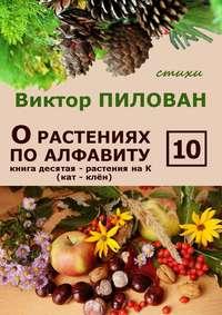 Пилован, Виктор  - О растениях по алфавиту. Книга десятая. Растения на К (кат – клён)
