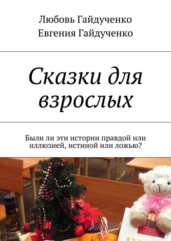 Любовь Гайдученко Сказки для взрослых. Былили эти истории правдой или иллюзией, истиной или ложью?