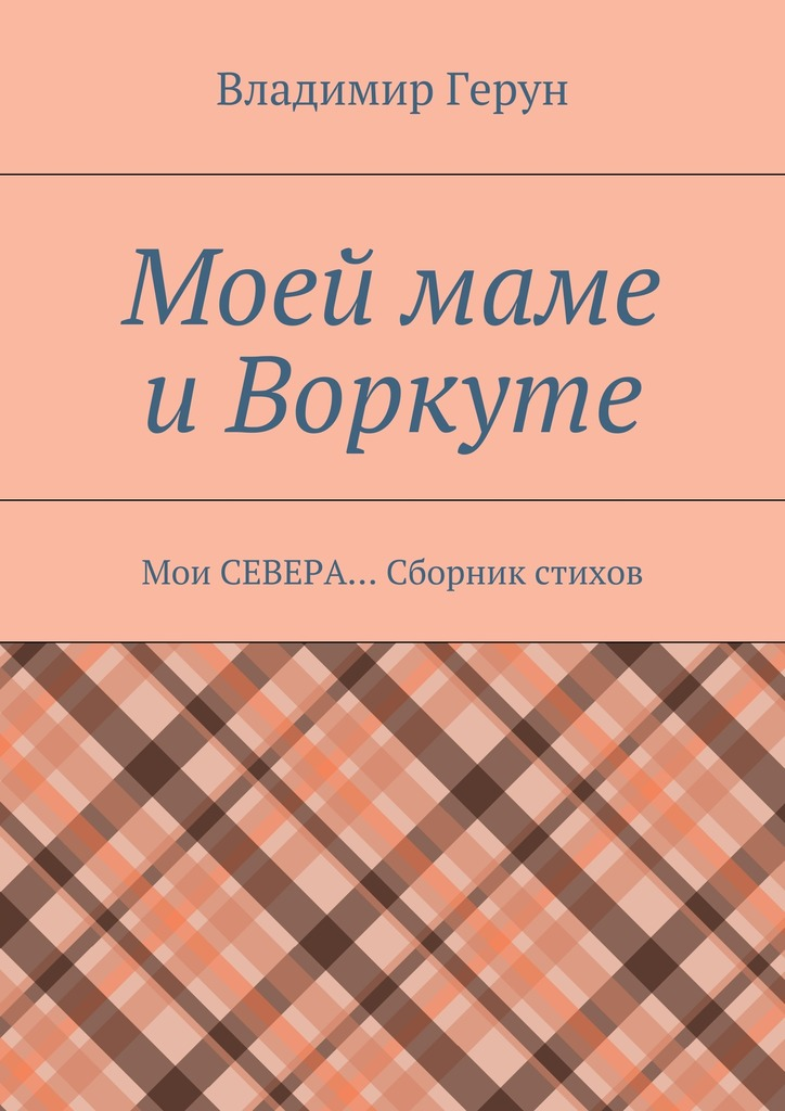 Владимир Герун Моей маме иВоркуте. Мои СЕВЕРА… Сборник стихов владимир герун моей маме и