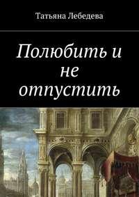 Лебедева, Татьяна  - Полюбить и не отпустить
