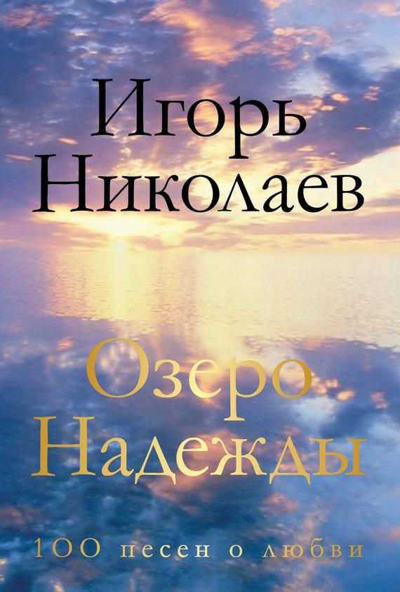 Игорь Николаев Озеро Надежды. 100 песен о любви игорь атаманенко сага о шпионской любви