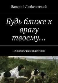 Валерий Любачевский - Будь ближе к врагу твоему… Психологический детектив