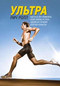 Ролл, Рич  - Ультра. Как в 40 лет изменить свою жизнь и стать одним из лучших атлетов планеты