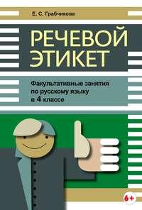 Грабчикова, Е. С.  - Речевой этикет. Факультативные занятия по русскому языку в 4 классе