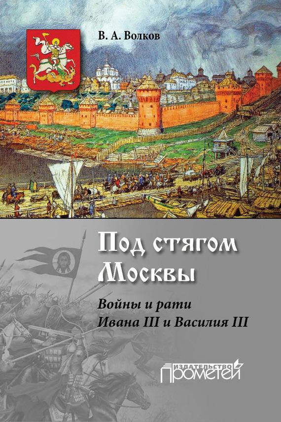В. А. Волков Под стягом Москвы. Войны и рати Ивана III и Василия III