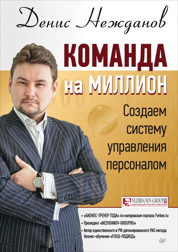 Денис Нежданов Команда на миллион. Создаем систему управления персоналом действующий бизнес в челябинске