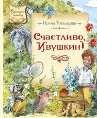 Токмакова, Ирина  - Счастливо, Ивушкин!