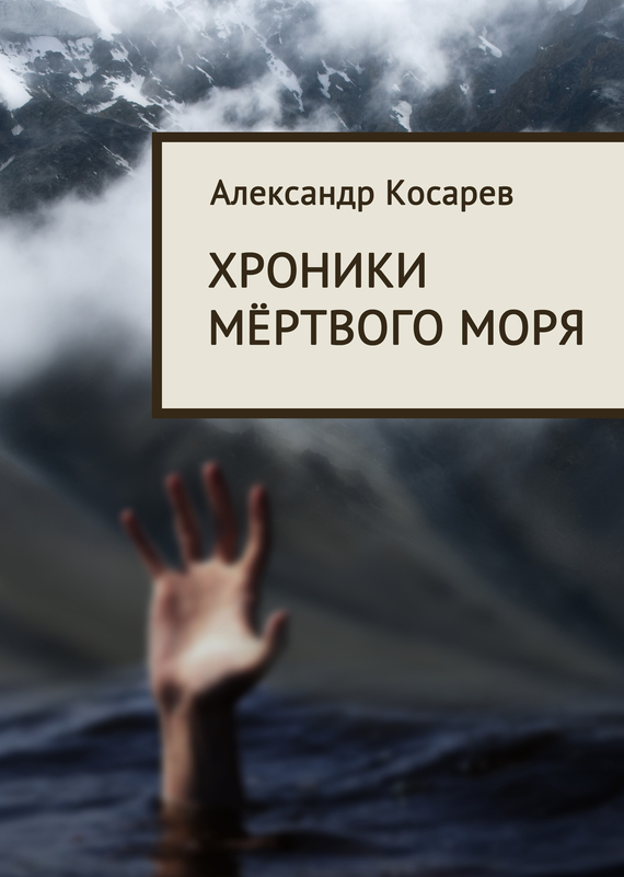 Александр Косарев Хроники мёртвого моря александр семочкин бывают странные сближенья