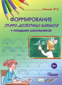 Астахова, Т. В.  - Формирование графо-моторных навыков у младших школьников