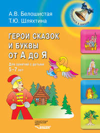 Белошистая, А. В.  - Герои сказок и буквы от А до Я. Для занятий с детьми 5-7 лет